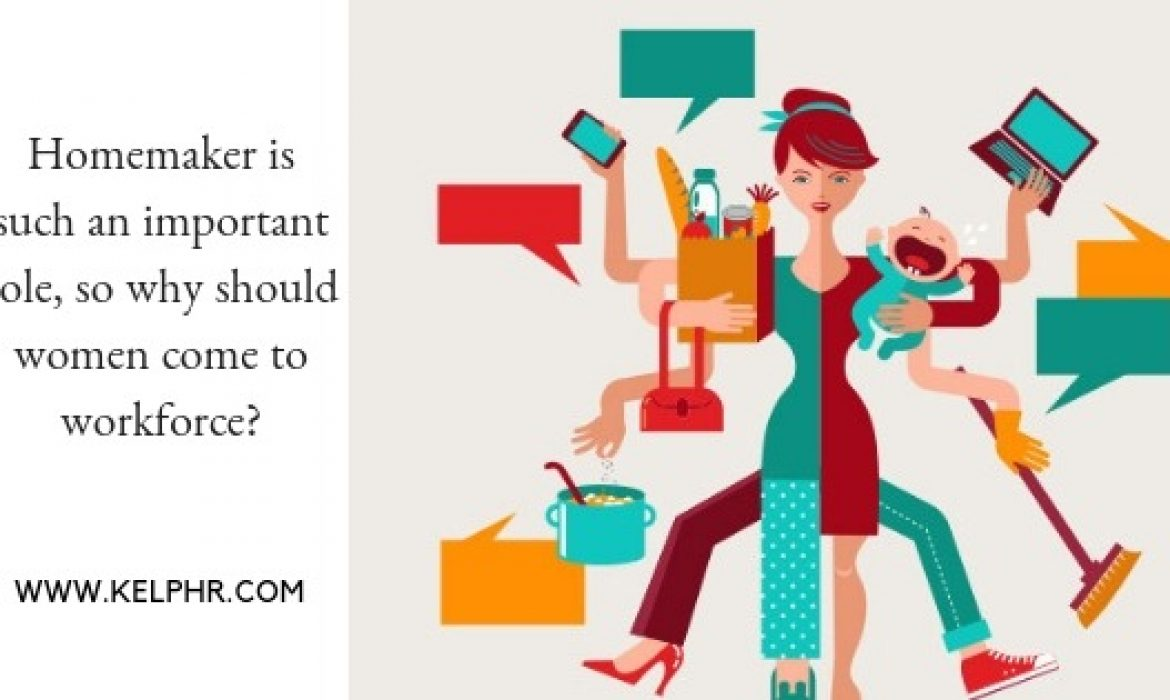 Homemaker is such an important role, so why should women come to workforce?